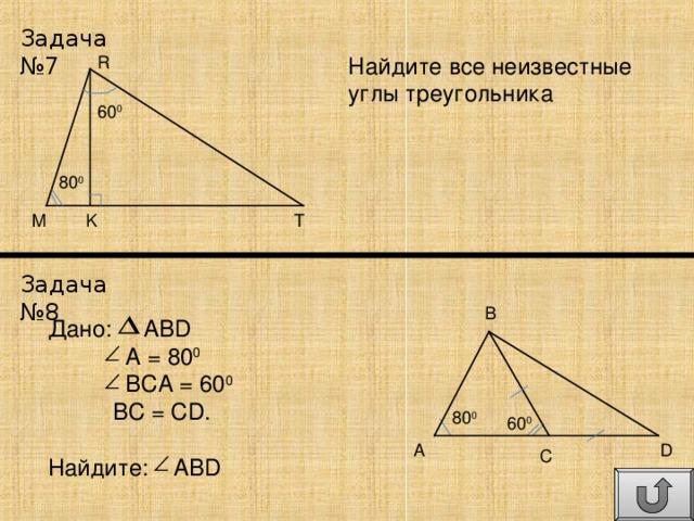 Задача №7 Найдите все неизвестные углы треугольника R 60 0 80 0 T M K Задача №8 B Дано: ABD  A = 80 0  BCA = 60 0  BC = CD. Найдите: ABD 80 0 60 0 D A C