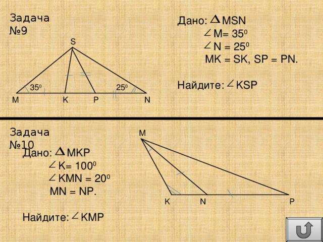 Задача №9 Дано: MSN  M= 35 0  N = 25 0  MK = SK, SP = PN. Найдите: KSP S 25 0 35 0 P N K M Задача №10 M Дано: MKP  K= 100 0  KMN = 20 0  MN = NP. Найдите: KMP P N K