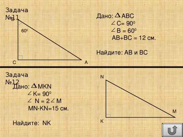 Задача №11 Дано: ABC  C= 90 0  B = 60 0  AB+BC = 12 см . Найдите: AB и BC B 60 0 C A Задача №12 N Дано: MKN  K= 90 0  N = 2 M  MN-KN=15 см . Найдите: NK M K