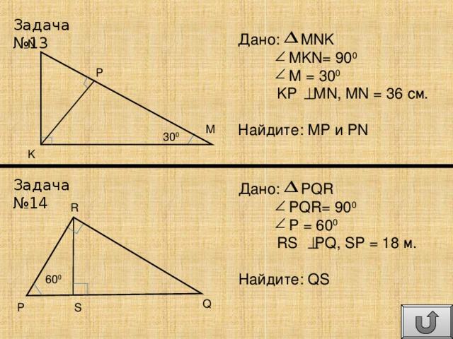 Задача №13 Дано: MNK  MKN= 90 0  M = 30 0  KP MN, MN = 36 см . Найдите: MP и PN N P M 30 0 K Задача №14 Дано: PQR  PQR= 90 0  P = 60 0  RS PQ, SP = 18 м . Найдите: QS R 60 0 Q P S