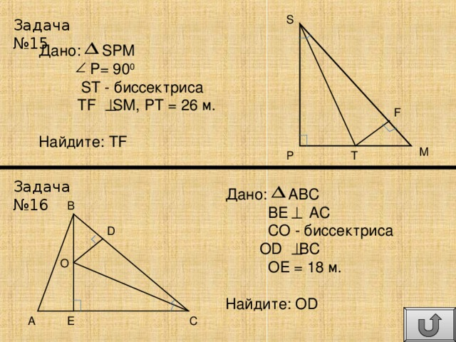 S Задача №15 Дано: SPM  P= 90 0  ST - биссектриса  TF SM, PT = 26 м . Найдите: TF F M P T Задача №16 Дано: ABC  BE AC  CO - биссектриса  OD BC  OE = 18 м . Найдите: OD B D O A E C