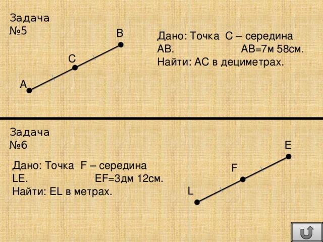 Задача №5 В Дано: Точка С – середина АВ. АВ=7м 58см. Найти: АС в дециметрах. С А Задача №6 E Дано: Точка F – середина LE . EF = 3 дм 12 см. Найти: EL в метрах. F L