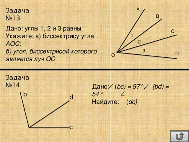 Задача №13 A B Дано: углы 1, 2 и 3 равны Укажите: а) биссектрису угла АОС; б) угол, биссектрисой которого является луч ОС. C 1 2 3 D O Задача №14 Дано: ( bc) = 97° , (bd) = 54° Найдите:   ( dc)  b d c