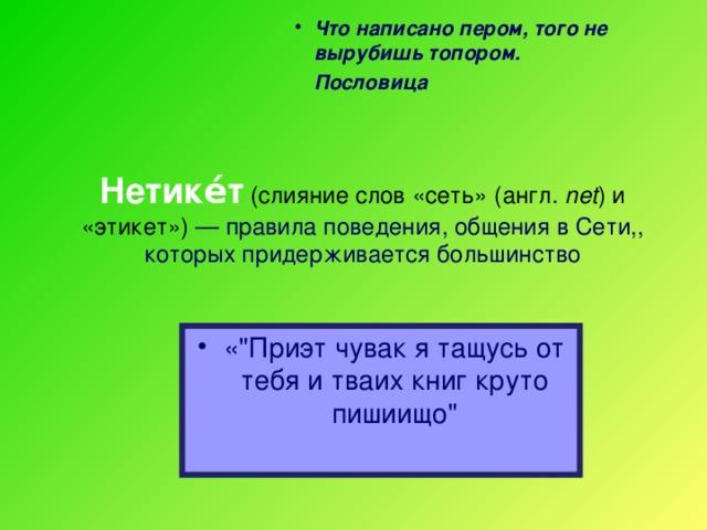 Что написано пером, того не вырубишь топором.     Пословица  Нетике́т (слияние слов «cеть» (англ. net ) и «этикет») — правила поведения, общения в Сети,, которых придерживается большинство   «
