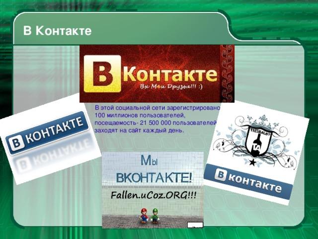В Контакте  В этой социальной сети зарегистрировано 100 миллионов пользователей, посещаемость- 21 500 000 пользователей заходят на сайт каждый день.