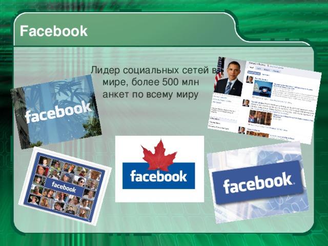 Facebook Лидер социальных сетей в мире, более 500 млн анкет по всему миру