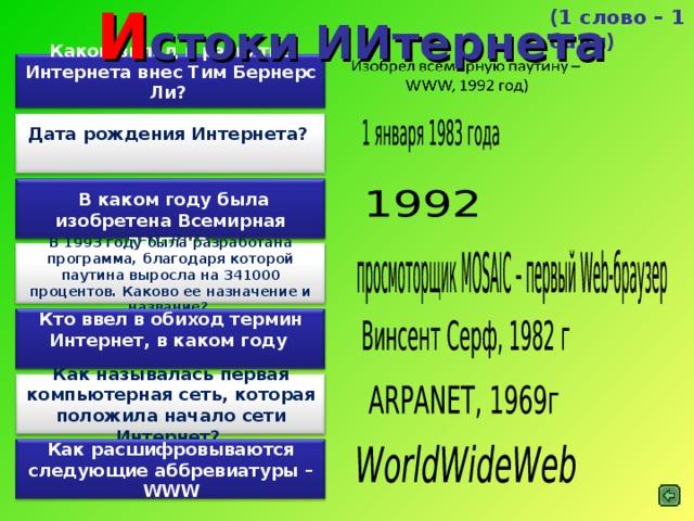 И стоки ИИтернета (1 слово – 1 балл) Какой вклад в развитие Интернета внес Тим Бернерс Ли?  Дата рождения Интернета?    В каком году была изобретена Всемирная паутина  В 1993 году была разработана программа, благодаря которой паутина выросла на 341000 процентов. Каково ее назначение и название?  Кто ввел в обиход термин Интернет, в каком году   Как называлась первая компьютерная сеть, которая положила начало сети Интернет?  Как расшифровываются следующие аббревиатуры – WWW
