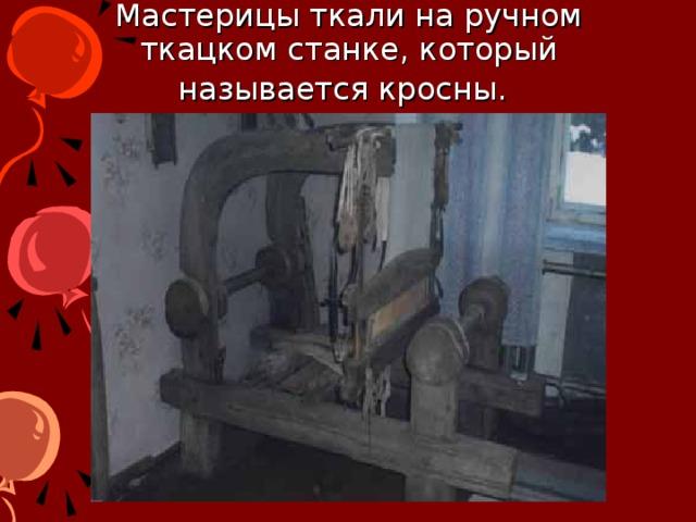 Мастерицы ткали на ручном ткацком станке, который называется кросны.