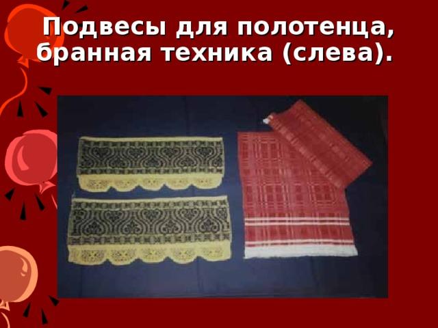 Подвесы для полотенца, бранная техника (слева).