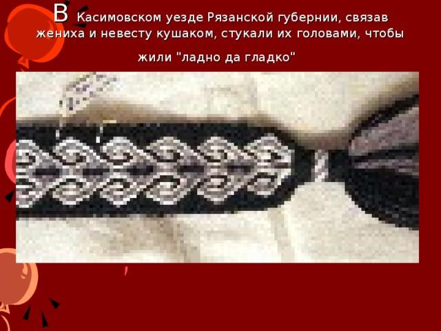 В Касимовском уезде Рязанской губернии, связав жениха и невесту кушаком, стукали их головами, чтобы жили