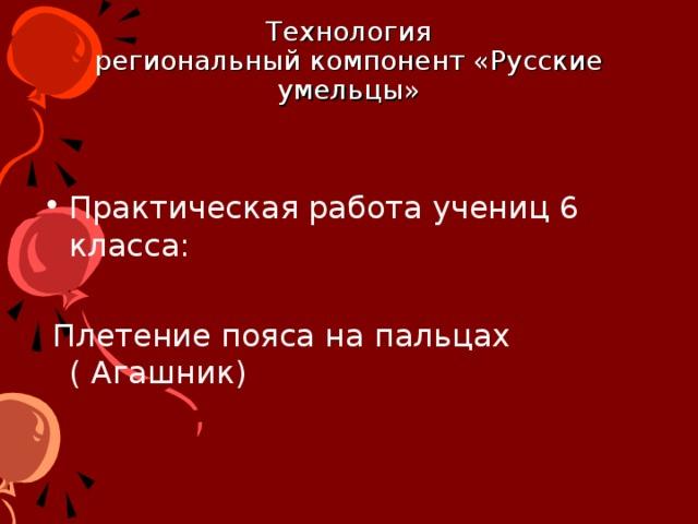 Технология  региональный компонент «Русские умельцы» Практическая работа учениц 6 класса:   Плетение пояса на пальцах ( Агашник)