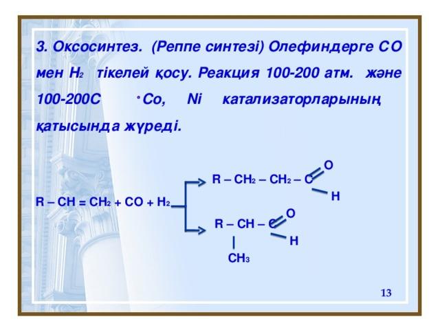 3. O ксосинтез . (Реппе синтезі) Олефиндерге СО мен Н 2 тікелей қосу. Реакция 100-200 атм. және 100-200C Co, Ni катализаторларының қатысында жүреді.    R – CH 2 – CH 2 – C R – CH = CH 2 + CO + H 2   R – CH – C  O H O H CH 3
