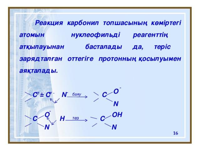 Реакция карбонил топшасының көміртегі атомын нуклеофильді реагенттің атқылауынан басталады да, теріс зарядталған оттегіге протонның қосылуымен аяқталады.   С = C N С   C H С - О - σ - σ + баяу N - O  ОН тез N N