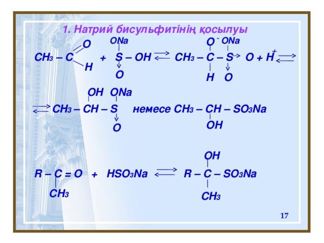 1. Натрий бисульфитінің қосылуы  - ONa ONa O O + CH 3 – C + S – OH CH 3 – C – S O + H     CH 3 – CH – S немесе CH 3 – CH – SO 3 Na     R – C = O + HSO 3 Na R – C – SO 3 Na           H O O H ONa OH OH O OH CH 3 CH 3