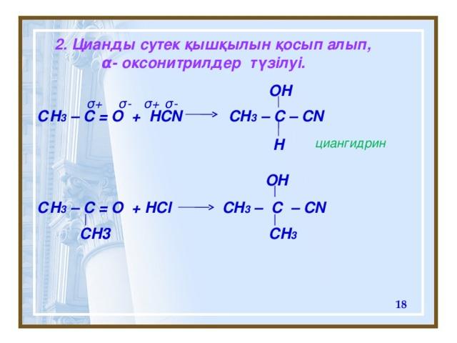 2. Цианды сутек қышқылын  қосып алып,  α - оксонитрилдер түзілуі. OH σ + σ - σ - σ + С H 3 – C = O + HCN CH 3 – C – CN     С H 3 – C = O + HCl CH 3 – C – CN H циангидрин OH CH3 CH 3