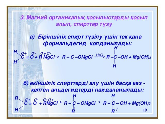 3. Магний органикалық қосылыстарды қосып алып, спирттер түзу  a) Біріншілік спирт түзілу үшін тек қана формальдегид қолданылады:    С = O + R MgCl R – C –OMgCl R –C –OH + Mg(OH) 2       б) ек іншілік спирттерді алу үшін басқа кез - келген альдегидтерді пайдаланылады:   С = O + RMgCl R – C – OMgCl R – C – OH + Mg(OH) 2                         H H σ + σ + σ - σ - H 2 O H H  H H R σ - σ - σ + σ + H  R R