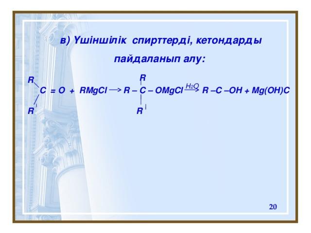 в ) Үшіншілік спирттерді, кетондарды пайдаланып алу:  R R  C = O + RMgCl R – C – OMgCl R –C –OH + Mg(OH)C  R R H 2 O