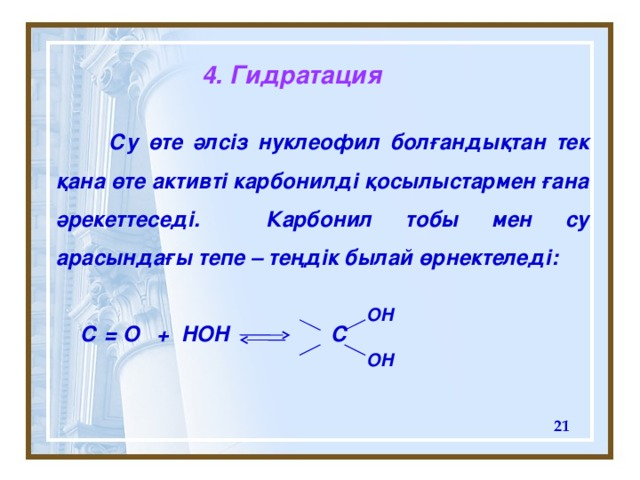4. Гидратация  Су өте әлсіз нуклеофил болғандықтан тек қана өте активті карбонилді қосылыстармен ғана әрекеттеседі. Карбонил тобы мен су арасындағы тепе – теңдік былай өрнектеледі:   С = O + HOH  С  OH OH