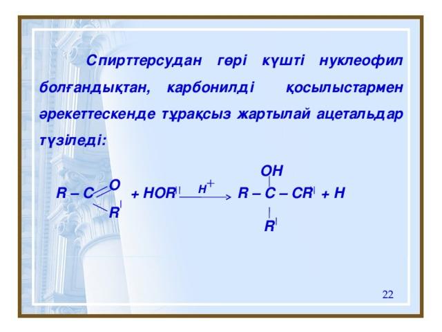 Спирттерсудан гөрі күшті нуклеофил болғандықтан, карбонилді қосылыстармен әрекеттескенде тұрақсыз жартылай ацетальдар түзіледі:   R – C + HOR R – C – CR + H   OH O H R R