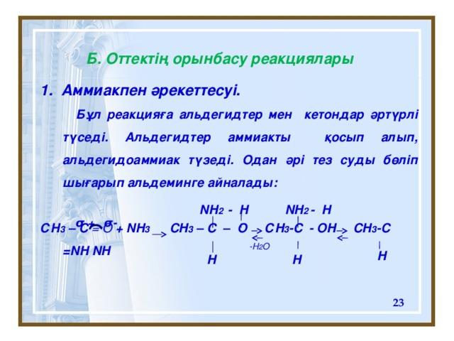Б. Оттектің орынбасу реакциялары 1. Аммиакпен әрекеттесуі.  Бұл реакцияға альдегидтер мен кетондар әртүрлі түседі. Альдегидтер аммиакты қосып алып, альдегидоаммиак түзеді. Одан әрі тез суды бөліп шығарып альдеминге айналады:  СН 3 – C =  O + NH 3 CH 3 – C – O С H 3 -C - OH CH 3 -C =NH NH   NH 2 - H NH 2 - H  σ - σ + -H 2 O H H H