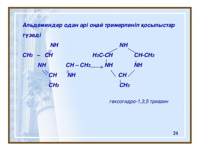 Альдеминдер одан әрі оңай тримерленіп қосылыстар түзеді  NH NH CH 3 – CH H 3 C-CH CH-CH 3  NH CH – CH 3 NH NH  CH NH CH  CH 3 CH 3   гексогидро-1 ,3, 5 триазин