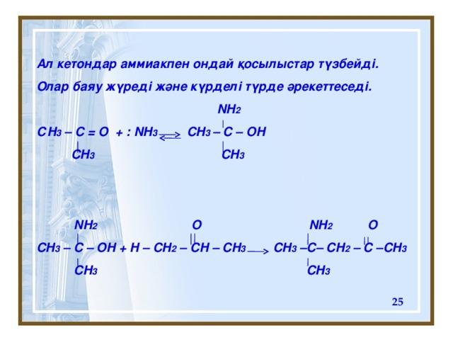 Ал кетондар аммиакпен ондай қосылыстар түзбейді. Олар баяу жүреді және күрделі түрде әрекеттеседі.  NH 2 С H 3 – C = O + : NH 3 CH 3 – C – OH    CH 3 CH 3     NH 2 O NH 2 O CH 3 – C – OH + H – CH 2 – CH – CH 3 CH 3 –C– CH 2 – C –CH 3  CH 3 CH 3