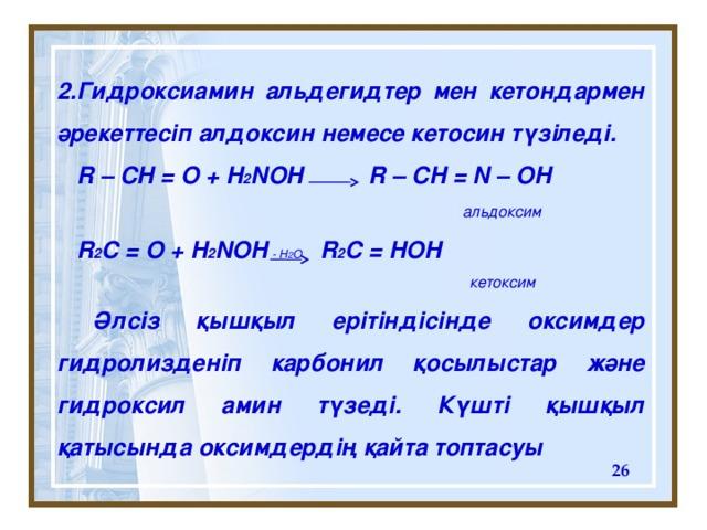 2 . Гидроксиамин альдегидтер мен кетондармен әрекеттесіп алдоксин немесе кетосин түзіледі.  R – CH = O + H 2 NOH R – CH = N – OH    альдоксим  R 2 C = O + H 2 NOH R 2 C = HOH     к етоксим   Әлсіз қышқыл ерітіндісінде оксимдер гидролизденіп карбонил қосылыстар және гидроксил амин түзеді. Күшті қышқыл қатысында оксимдердің қайта топтасуы - H 2 O