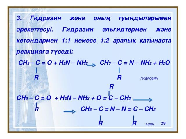 3 . Гидразин ж әне оның туындыларымен әрекеттесуі. Гидразин альгидтермен және кетондармен 1 : 1 немесе 1 : 2 аралық қатынаста реакцияға түседі:  CH 3 – C = O + H 2 N – NH 2 CH 3 – C = N – NH 2 + H 2 O    R CH 3 – C = O + H 2 N – NH 2 + O = C – CH 3   R  CH 3 – C = N – N = C – CH 3   R   R   АЗИН R R   ГИДРОЗИН