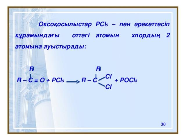 Оксоқосылыстар PCl 5 – пен әрекеттесіп құрамындағы  оттегі атомын хлордың 2 атомына ауыстырады:   R R  R – C = O + PCl 5 R – C + POCl 3   Cl Cl