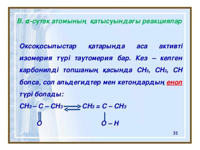 В. α - сутек атомының қатысуындағы реакциялар Оксоқосылыстар қатарында аса активті изомерия түрі таутомерия бар. Кез – келген карбонилді топшаның қасында CH 3 , CH 2 , CH болса, сол альдегидтер мен кетондардың енол  түрі болады: CH 3 – C – CH 3 CH 3 = C – CH 3  O  O – H