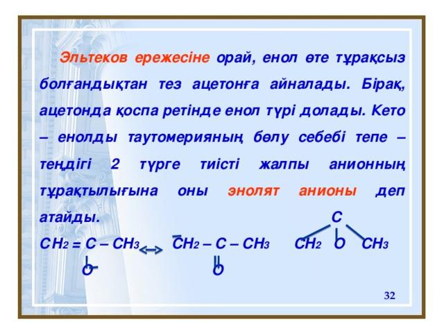Эльтеков ережес іне орай, енол өте тұрақсыз болғандықтан тез ацетонға айналады. Бірақ, ацетонда қоспа ретінде енол түрі долады. Кето – енолды таутомерияның бөлу себебі тепе – теңдігі 2 түрге тиісті жалпы анионның тұрақтылығына оны энолят анионы деп атайды. C С H 2 = C – CH 3 CH 2 – C – CH 3 CH 2 O CH 3   O  O