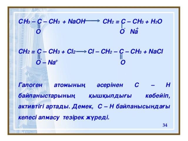 С H 3 – C – CH 3 + NaOH CH 2 = C – CH 3 + H 2 O    CH 2 = C – CH 3 + Cl 2 Cl – CH 2 – C – CH 3 + NaCl    Галоген атомының әсерінен С – Н байланыстарының қышқылдығы көбейіп, активтігі артады. Демек, C – H байланысындағы келесі алмасу тезірек жүреді.  + - Na  O O - + O – Na O