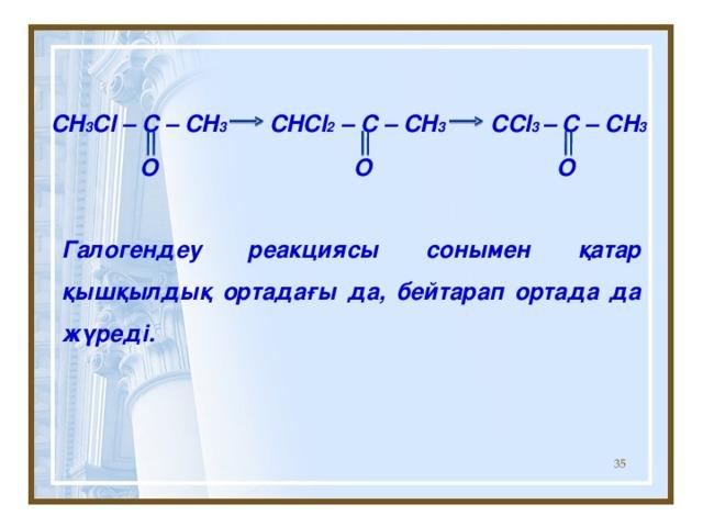 CH 3 Cl – C – CH 3 CHCl 2 – C – CH 3 CCl 3 – C – CH 3  O O O Галогендеу реакциясы сонымен қатар қышқылдық ортадағы да, бейтарап ортада да жүреді.