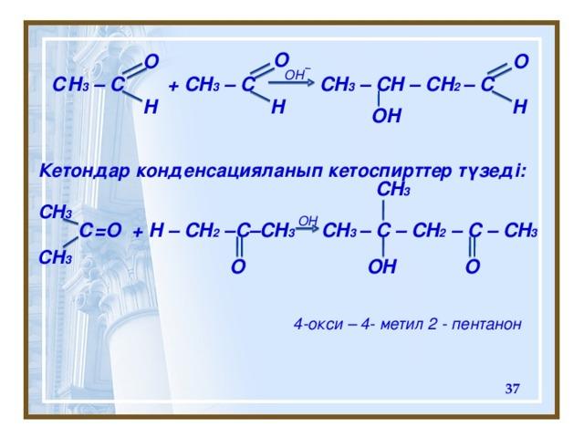 O O O OH С H 3 – C + CH 3 – C CH 3 – CH – CH 2 – C H H H OH Кетондар конденсацияланып кетоспирттер түзеді: CH 3 CH 3 OH   С =O + H – CH 2 –C–CH 3 CH 3 – C – CH 2 – C – CH 3 CH 3 O  O OH 4-окси – 4- метил 2 - пентанон