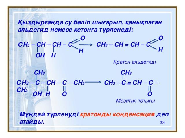 Қыздырғанда су бөліп шығарып, қанықпаған альдегид немесе кетонға түрленеді:  С H 3 – CH – CH – C CH 3 – CH = CH – C O O H H OH H Кратон альдегиді CH 3 CH 3 С H 3 – C – CH – C – CH 3 CH 3 – C = CH – C – CH 3  O  O H OH Мезитил тоты ғы Мұндай түрленуді кратонды конденсация деп атайды.