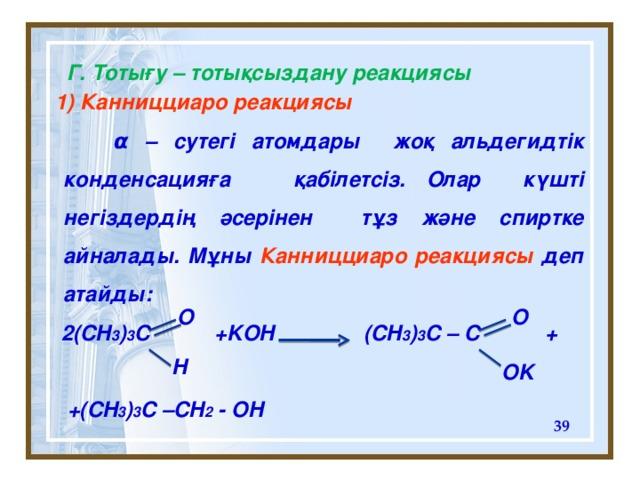 Г . Тотығу – тотықсыздану реакциясы  1) Канницциаро реакциясы   α – сутег і атомдары  жоқ альдегидтік конденсацияға  қабілетсіз.  Олар күшті негіздердің әсерінен тұз және спиртке айналады. Мұны Канницциаро реакциясы деп атайды:   2(CH 3 ) 3 C +KOH (CH 3 ) 3 C – C +   +(CH 3 ) 3 C –CH 2 - OH O  O H OK