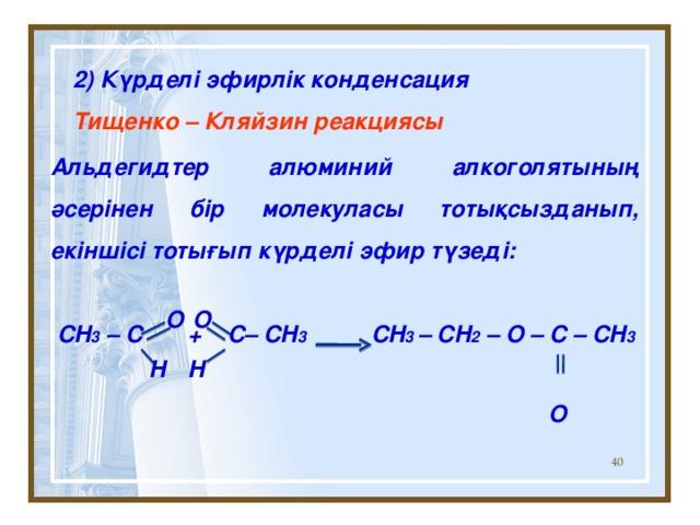2) Күрделі эфирлік конденсация Тищенко – Кляйзин реакциясы Альдегидтер алюминий алкоголятының әсерінен бір молекуласы тотықсызданып, екіншісі тотығып күрделі эфир түзеді:   CH 3 – C + C– CH 3 CH 3 – CH 2 – O – C – CH 3 O O  O H H