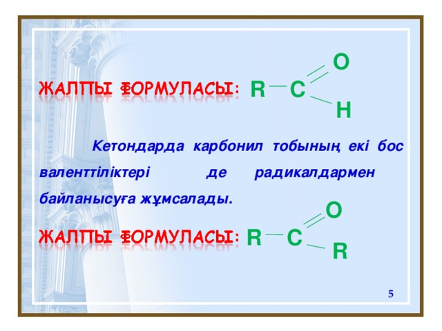 O R C H  Кетондарда карбонил тобының екі бос валенттіліктері де радикалдармен байланысуға жұмсалады. O R C R
