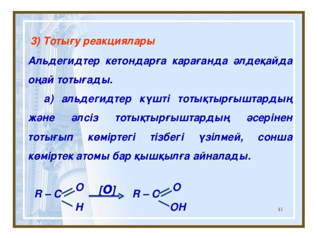 3) Тотығу реакциялары Альдегидтер кетондарға карағанда әлдеқайда оңай тотығады.  a) альдегидтер күшті тотықтырғыштардың және әлсіз тотықтырғыштардың әсерінен тотығып көміртегі тізбегі үзілмей, сонша көміртек атомы бар қышқылға айналады.   R – C R – C  [ o ] O O H OH
