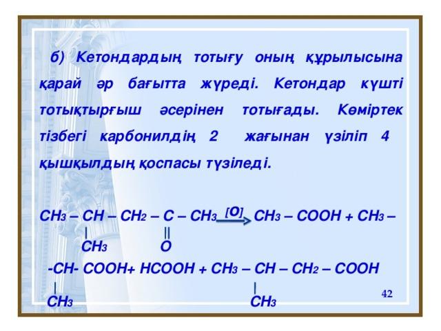 б) К етондардың тотығу оның құрылысына қарай әр бағытта жүреді. Кетондар күшті тотықтырғыш әсерінен тотығады. Көміртек тізбегі карбонилдің 2 жағынан үзіліп 4 қышқылдың қоспасы түзіледі.  CH 3 – CH – CH 2 – C – CH 3 CH 3 – COOH + CH 3 –   -CH- COOH+ HCOOH + CH 3 – CH – CH 2 – COOH  [ o ] CH 3 O  CH 3 CH 3