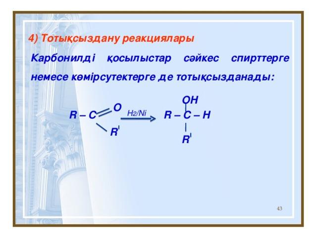 4) То тықсыздану реакциялары Карбонилді қосылыстар сәйкес спирттерге немесе көмірсутектерге де тотықсызданады:   R – C R – C – H  OH  O H 2 /Ni R R