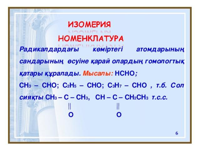 Радикалдардағы көміртегі атомдарының сандарының өсуіне қарай олардың гомологтық қатары құралады. Мысалы:  НСНО ; CH 3 – CHO ; C 2 H 5  – CHO ; C 3 H 7  – CHO , т.б. Сол сияқты С H 3  – C – CH 3 , CH – C – CH 2 CH 3   т.с.с.      О  О