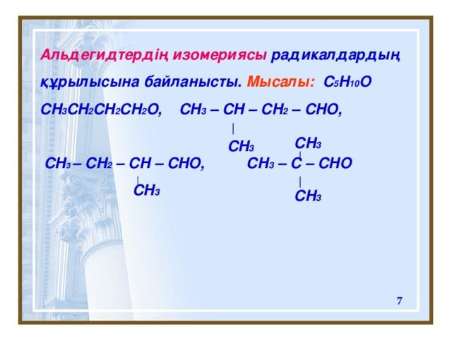 Альдегидтердің изомериясы радикалдардың құрылысына байланысты. Мысалы:  C 5 H 10 O CH 3 CH 2 CH 2 CH 2 O, CH 3 – CH – CH 2 – CHO,   CH 3  – CH 2 – CH – CHO, CH 3 – C – CHO  CH 3   CH 3 CH 3 CH 3