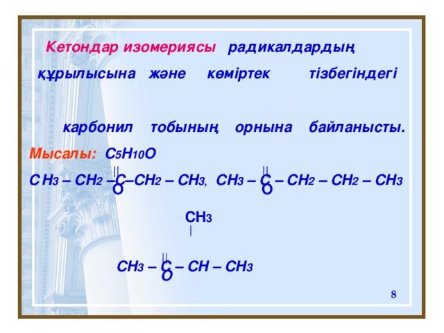 Кетондар изомериясы   радикалдардың  құрылысына  және  көміртек  тізбегіндегі   карбонил тобының орнына байланысты. Мысалы:  C 5 H 10 O  С H 3 – CH 2 –C–CH 2 – CH 3 , CH 3 – C – CH 2 – CH 2  – CH 3     CH 3 – C – CH – CH 3      O O CH 3 O