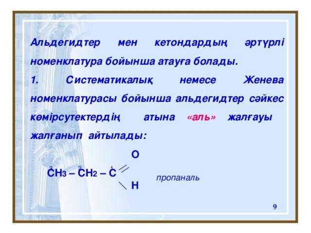 Альдегидтер мен кетондардың әртүрлі номенклатура бойынша атауға болады.  Систематикалық немесе Женева номенклатурасы бойынша альдегидтер сәйкес көмірсутектердің атына «аль» жалғауы жалғанып айтылады:   O  CH 3 – CH 2 – C  H 1 2 3 пропаналь  3