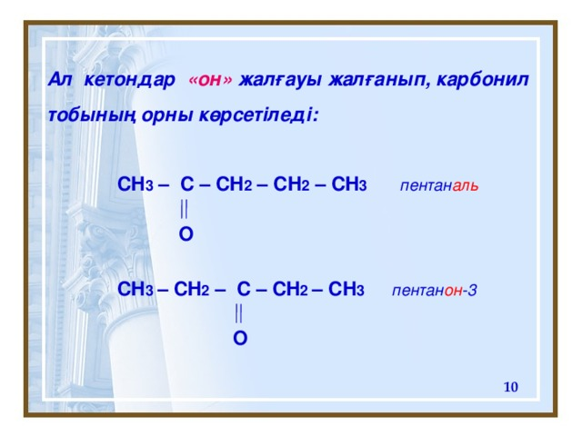 Ал кетондар « он » жалғауы жалғанып, карбонил тобының орны көрсетіледі:   CH 3 – C – CH 2 – CH 2 – CH 3   пентан аль     CH 3 – CH 2 –  C – CH 2 – CH 3    пентан он -3   O О