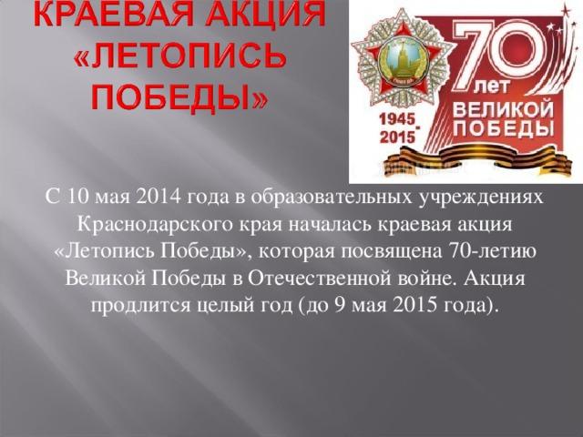 С 10 мая 2014 года в образовательных учреждениях Краснодарского края началась краевая акция «Летопись Победы», которая посвящена 70-летию Великой Победы в Отечественной войне. Акция продлится целый год (до 9 мая 2015 года).