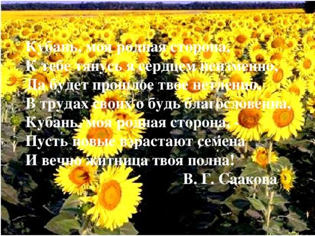 Кубань, моя родная сторона,  К тебе тянусь я сердцем неизменно,  Да будет прошлое твое нетленно,  В трудах своих о будь благословенна,  Кубань, моя родная сторона, -  Пусть новые взрастают семена  И вечно житница твоя полна!       В. Г. Саакова