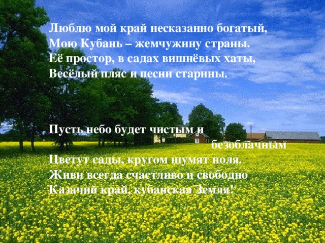 Люблю мой край несказанно богатый, Мою Кубань – жемчужину страны. Её простор, в садах вишнёвых хаты, Весёлый пляс и песни старины. Пусть небо будет чистым и         безоблачным Цветут сады, кругом шумят поля. Живи всегда счастливо и свободно Казачий край, кубанская Земля!