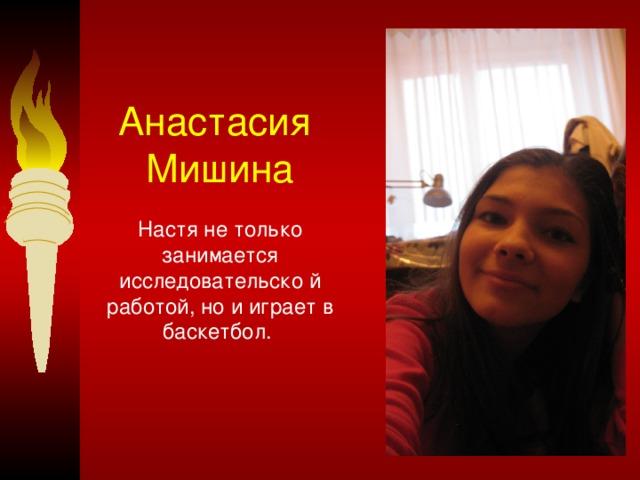 Анастасия  Мишина    Настя не только занимается исследовательско й работой, но и играет в баскетбол.